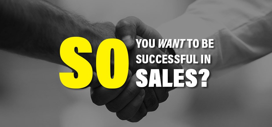 So, you want to be successful in sales,